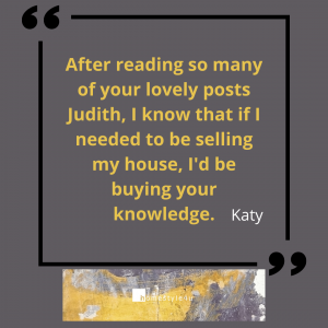 """Testimonial that reads """"After reading so many of your lovely posts Judith, I know that if I needed to be selling my house I'd be buying your knowledge"""" Katy"""